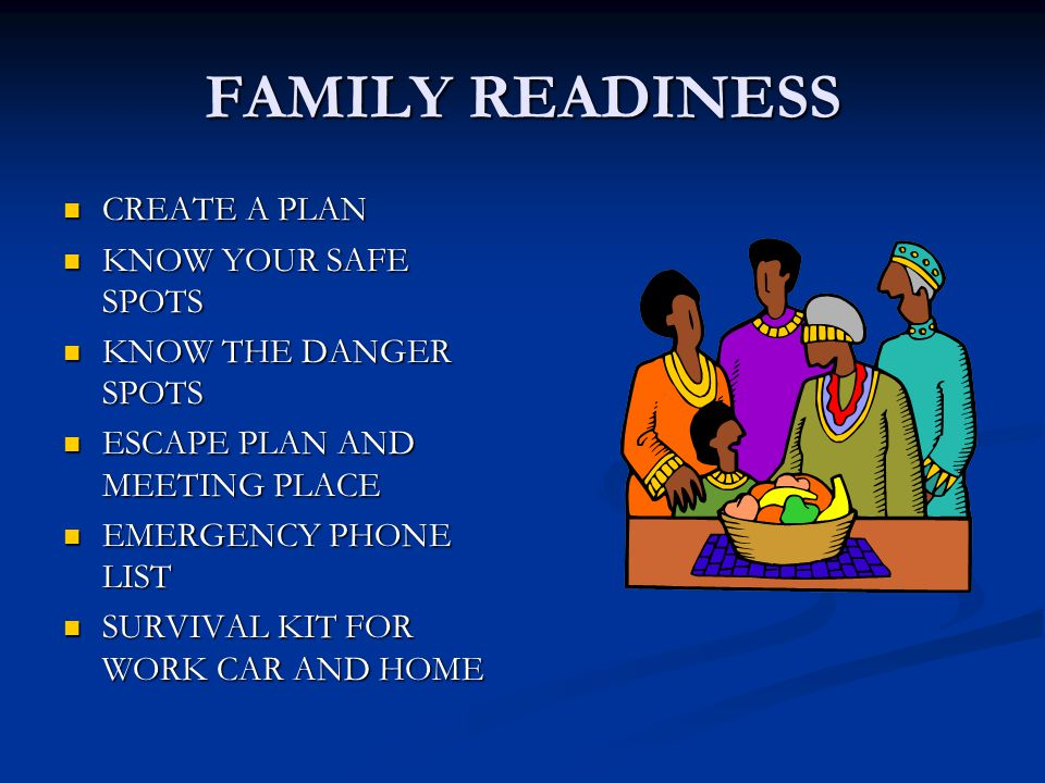 FAMILY READINESS CREATE A PLAN CREATE A PLAN KNOW YOUR SAFE SPOTS KNOW YOUR SAFE SPOTS KNOW THE DANGER SPOTS KNOW THE DANGER SPOTS ESCAPE PLAN AND MEETING PLACE ESCAPE PLAN AND MEETING PLACE EMERGENCY PHONE LIST EMERGENCY PHONE LIST SURVIVAL KIT FOR WORK CAR AND HOME SURVIVAL KIT FOR WORK CAR AND HOME
