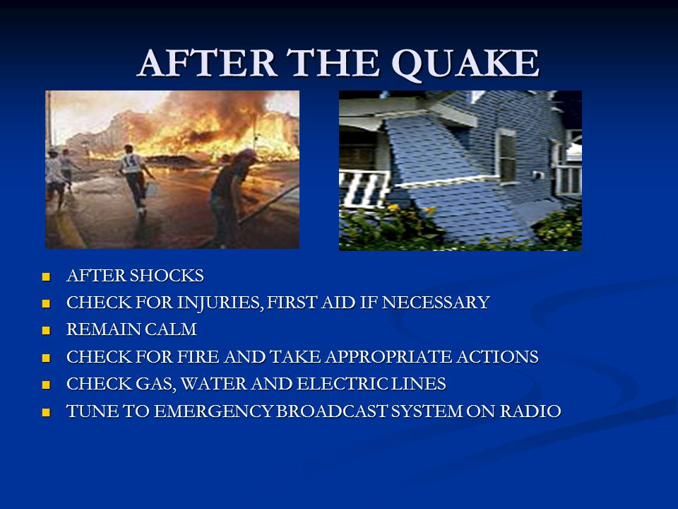 AFTER THE QUAKE AFTER SHOCKS CHECK FOR INJURIES, FIRST AID IF NECESSARY REMAIN CALM CHECK FOR FIRE AND TAKE APPROPRIATE ACTIONS CHECK GAS, WATER AND ELECTRIC LINES TUNE TO EMERGENCY BROADCAST SYSTEM ON RADIO