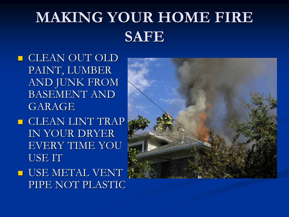 MAKING YOUR HOME FIRE SAFE CLEAN OUT OLD PAINT, LUMBER AND JUNK FROM BASEMENT AND GARAGE CLEAN OUT OLD PAINT, LUMBER AND JUNK FROM BASEMENT AND GARAGE CLEAN LINT TRAP IN YOUR DRYER EVERY TIME YOU USE IT CLEAN LINT TRAP IN YOUR DRYER EVERY TIME YOU USE IT USE METAL VENT PIPE NOT PLASTIC USE METAL VENT PIPE NOT PLASTIC