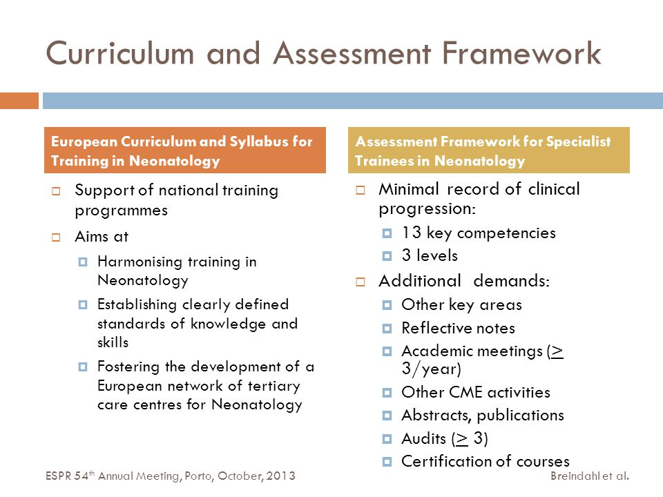 Curriculum and Assessment Framework  Support of national training programmes  Aims at  Harmonising training in Neonatology  Establishing clearly defined standards of knowledge and skills  Fostering the development of a European network of tertiary care centres for Neonatology  Minimal record of clinical progression:  13 key competencies  3 levels  Additional demands:  Other key areas  Reflective notes  Academic meetings (> 3/year)  Other CME activities  Abstracts, publications  Audits (> 3)  Certification of courses European Curriculum and Syllabus for Training in Neonatology Assessment Framework for Specialist Trainees in Neonatology Breindahl et al.ESPR 54 th Annual Meeting, Porto, October, 2013