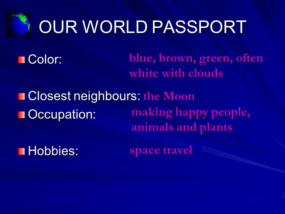 OUR WORLD PASSPORT Color: Closest neighbours: Occupation: Hobbies: blue, brown, green, often white with clouds the Moon making happy people, animals and plants space travel