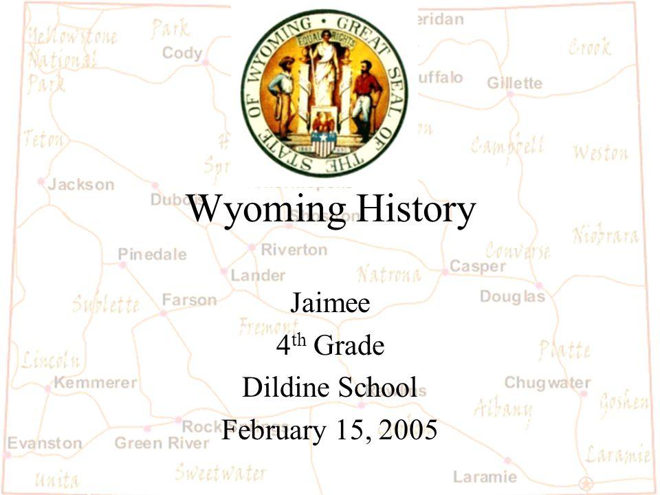 Wyoming History Jaimee 4 th Grade Dildine School February 15, 2005