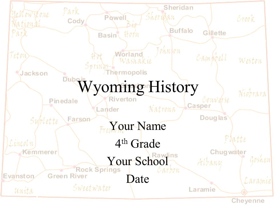 Wyoming History Your Name 4 th Grade Your School Date
