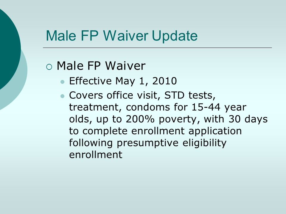 Male FP Waiver Update  Male FP Waiver Effective May 1, 2010 Covers office visit, STD tests, treatment, condoms for 15-44 year olds, up to 200% poverty, with 30 days to complete enrollment application following presumptive eligibility enrollment
