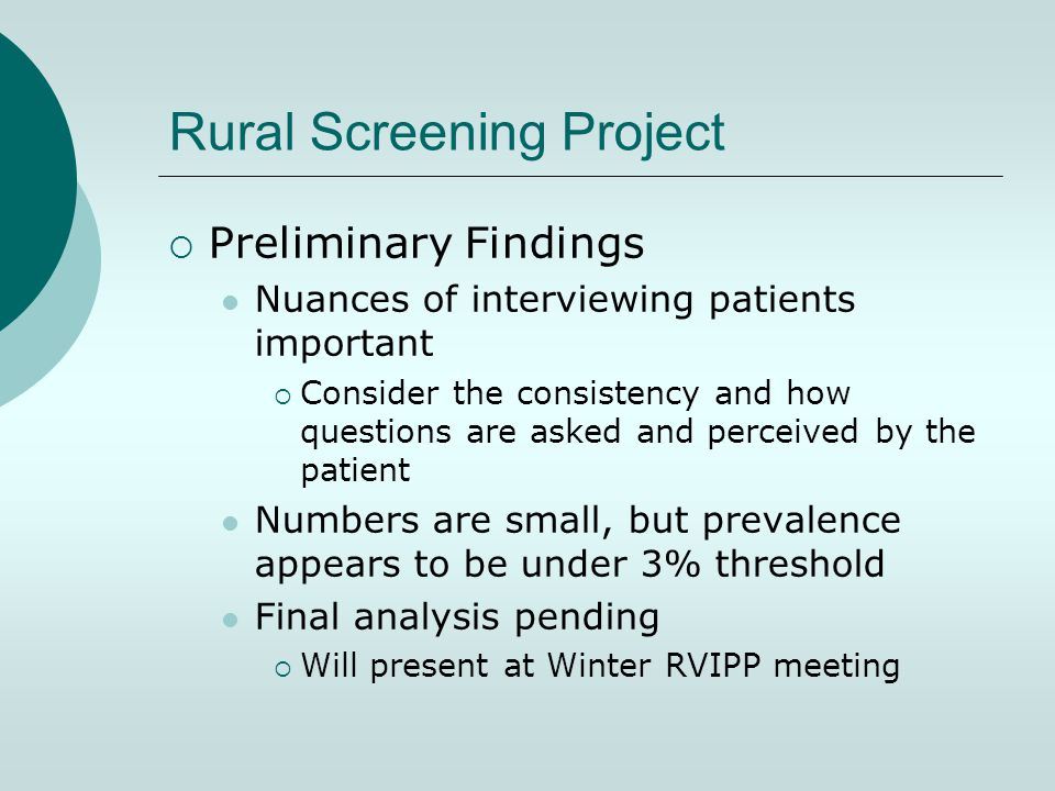 Rural Screening Project  Preliminary Findings Nuances of interviewing patients important  Consider the consistency and how questions are asked and perceived by the patient Numbers are small, but prevalence appears to be under 3% threshold Final analysis pending  Will present at Winter RVIPP meeting