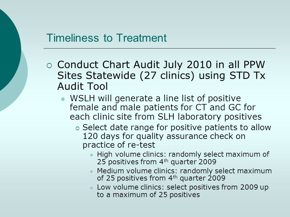 Timeliness to Treatment  Conduct Chart Audit July 2010 in all PPW Sites Statewide (27 clinics) using STD Tx Audit Tool WSLH will generate a line list of positive female and male patients for CT and GC for each clinic site from SLH laboratory positives  Select date range for positive patients to allow 120 days for quality assurance check on practice of re-test High volume clinics: randomly select maximum of 25 positives from 4 th quarter 2009 Medium volume clinics: randomly select maximum of 25 positives from 4 th quarter 2009 Low volume clinics: select positives from 2009 up to a maximum of 25 positives