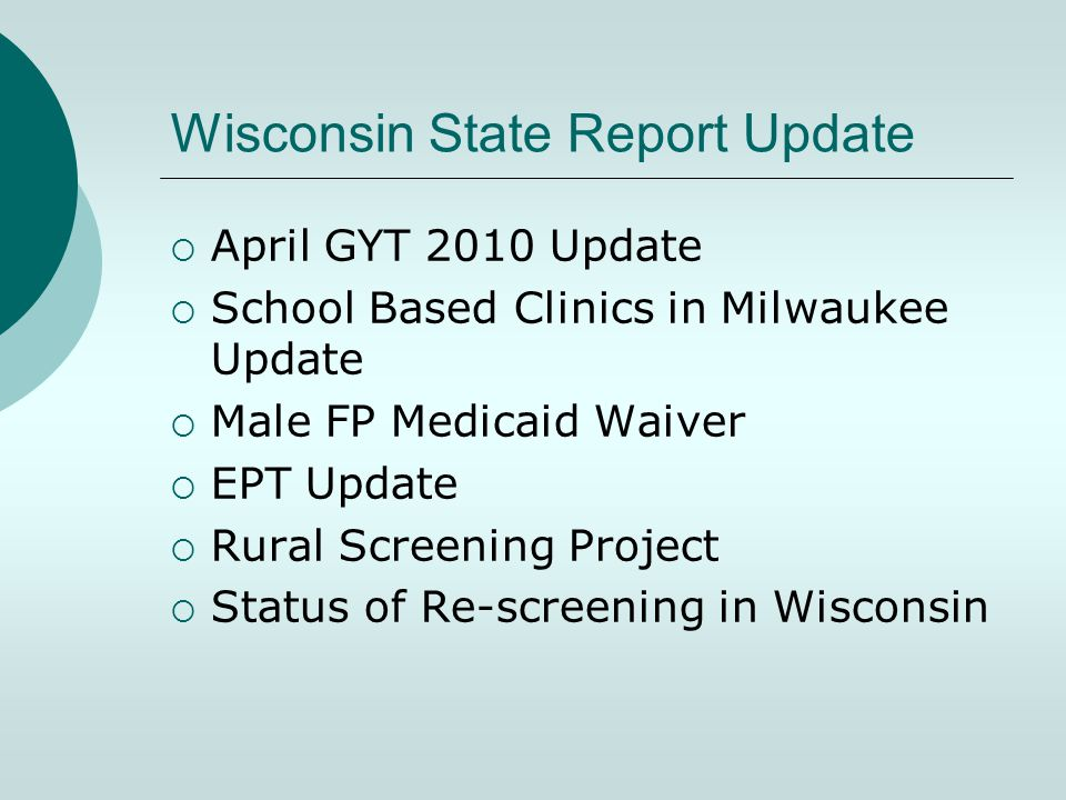 Wisconsin State Report Update  April GYT 2010 Update  School Based Clinics in Milwaukee Update  Male FP Medicaid Waiver  EPT Update  Rural Screening Project  Status of Re-screening in Wisconsin