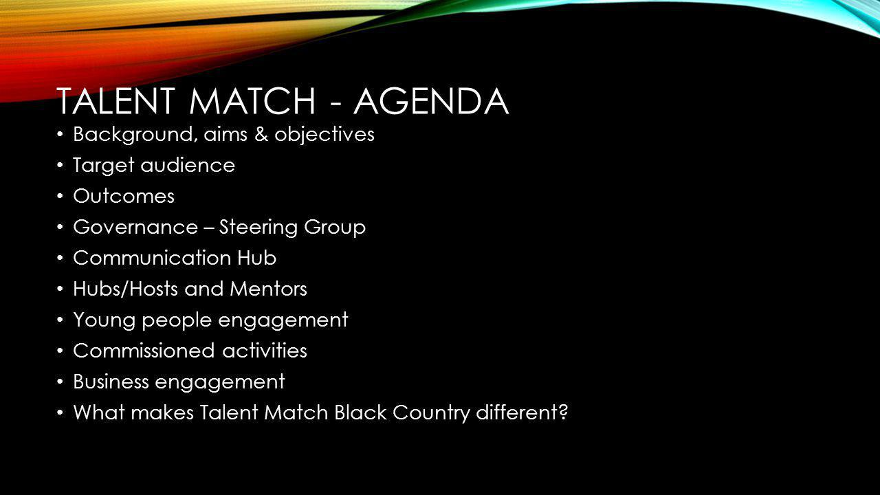 TALENT MATCH - AGENDA Background, aims & objectives Target audience Outcomes Governance – Steering Group Communication Hub Hubs/Hosts and Mentors Young people engagement Commissioned activities Business engagement What makes Talent Match Black Country different