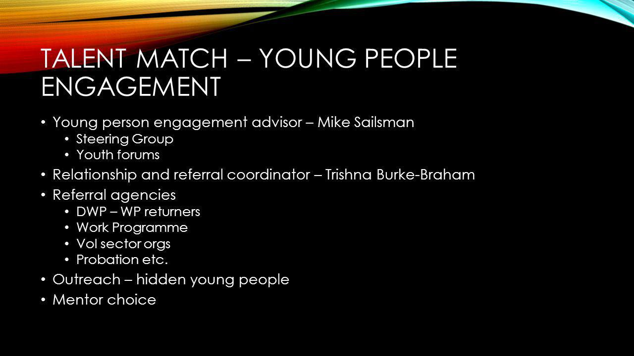 TALENT MATCH – YOUNG PEOPLE ENGAGEMENT Young person engagement advisor – Mike Sailsman Steering Group Youth forums Relationship and referral coordinator – Trishna Burke-Braham Referral agencies DWP – WP returners Work Programme Vol sector orgs Probation etc.