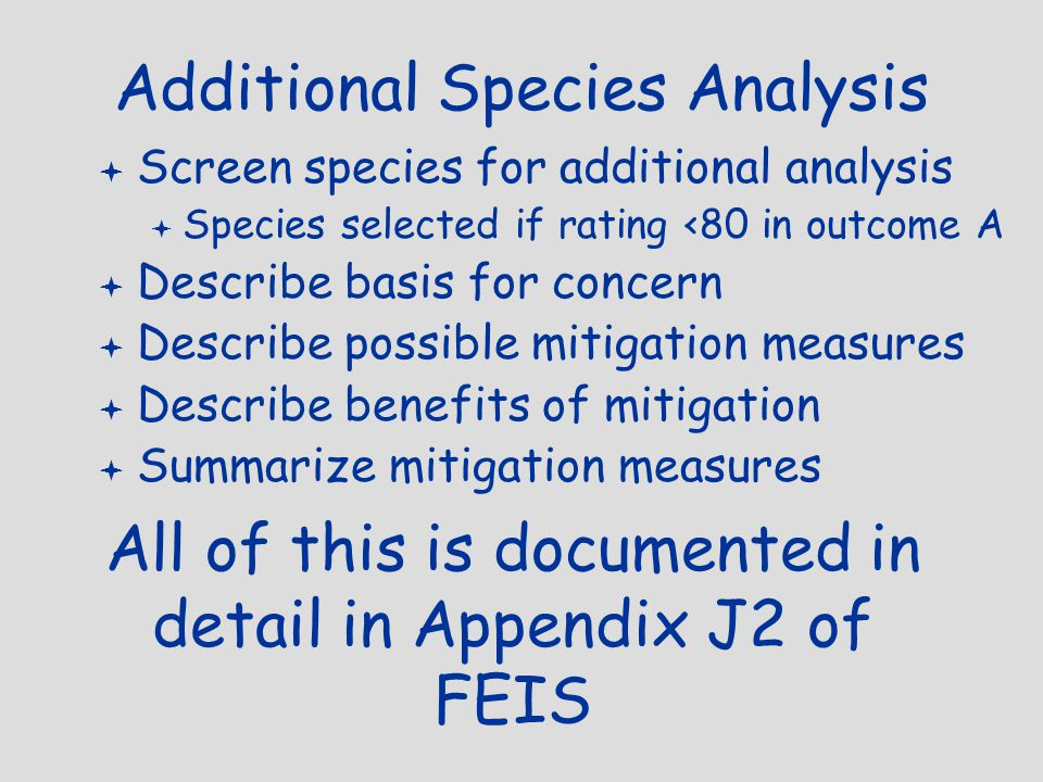 Additional Species Analysis  Screen species for additional analysis  Species selected if rating <80 in outcome A  Describe basis for concern  Describe possible mitigation measures  Describe benefits of mitigation  Summarize mitigation measures All of this is documented in detail in Appendix J2 of FEIS
