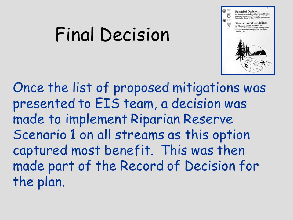 Final Decision Once the list of proposed mitigations was presented to EIS team, a decision was made to implement Riparian Reserve Scenario 1 on all streams as this option captured most benefit.