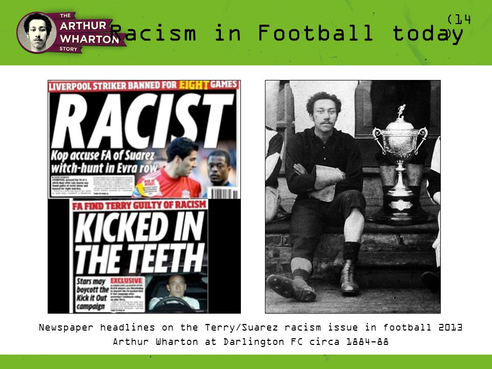 Newspaper headlines on the Terry/Suarez racism issue in football 2013 Arthur Wharton at Darlington FC circa 1884-88 Racism in Football today (14 )