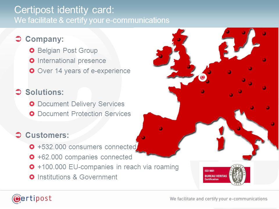 Certipost identity card: We facilitate & certify your e-communications  Company:  Belgian Post Group  International presence  Over 14 years of e-experience  Solutions:  Document Delivery Services  Document Protection Services  Customers:  +532.000 consumers connected  +62.000 companies connected  +100.000 EU-companies in reach via roaming  Institutions & Government