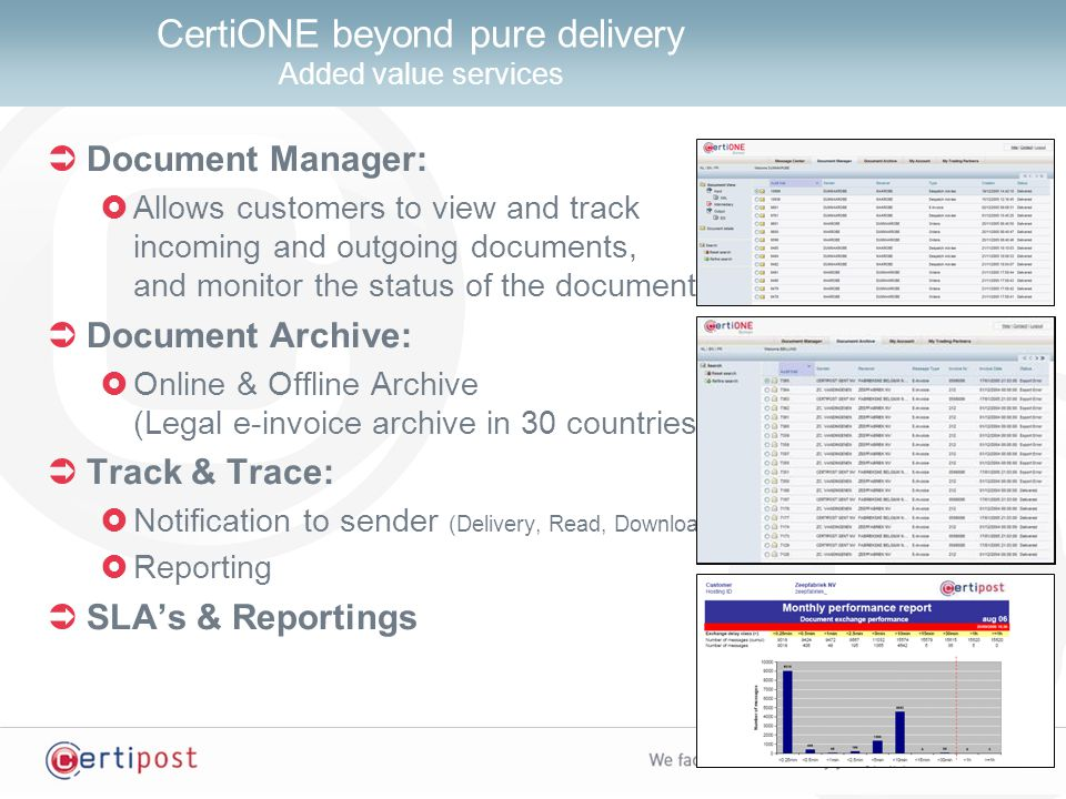  Document Manager:  Allows customers to view and track incoming and outgoing documents, and monitor the status of the documents  Document Archive:  Online & Offline Archive (Legal e-invoice archive in 30 countries)  Track & Trace:  Notification to sender (Delivery, Read, Download)  Reporting  SLA's & Reportings CertiONE beyond pure delivery Added value services
