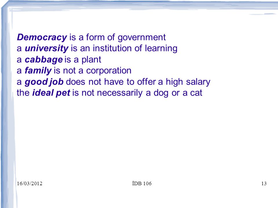 16/03/2012İDB 10613 Democracy is a form of government a university is an institution of learning a cabbage is a plant a family is not a corporation a good job does not have to offer a high salary the ideal pet is not necessarily a dog or a cat