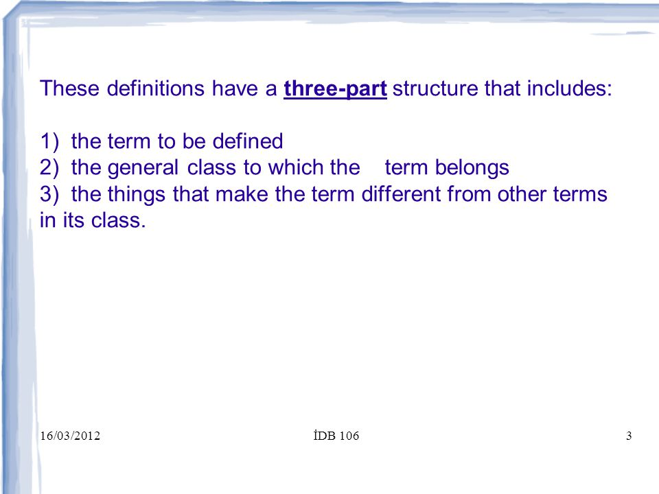 16/03/2012İDB 1063 These definitions have a three-part structure that includes: 1) the term to be defined 2) the general class to which the term belongs 3) the things that make the term different from other terms in its class.
