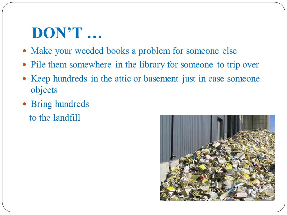 DON'T … Make your weeded books a problem for someone else Pile them somewhere in the library for someone to trip over Keep hundreds in the attic or basement just in case someone objects Bring hundreds to the landfill