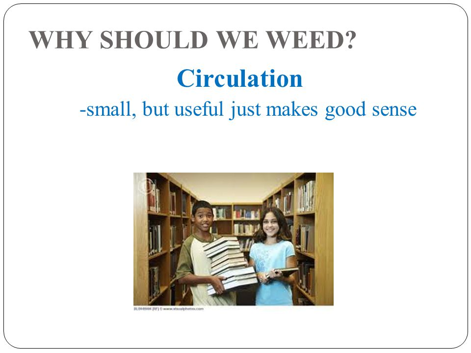 WHY SHOULD WE WEED Circulation -small, but useful just makes good sense