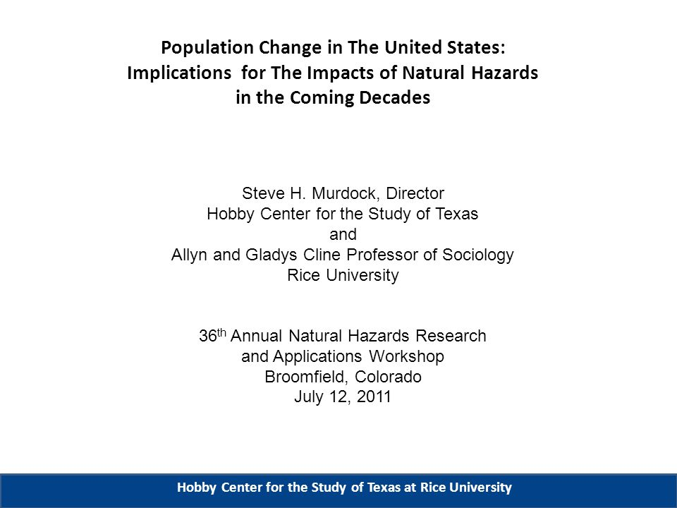 Population Change in The United States: Implications for The Impacts of Natural Hazards in the Coming Decades Hobby Center for the Study of Texas at Rice University Steve H.