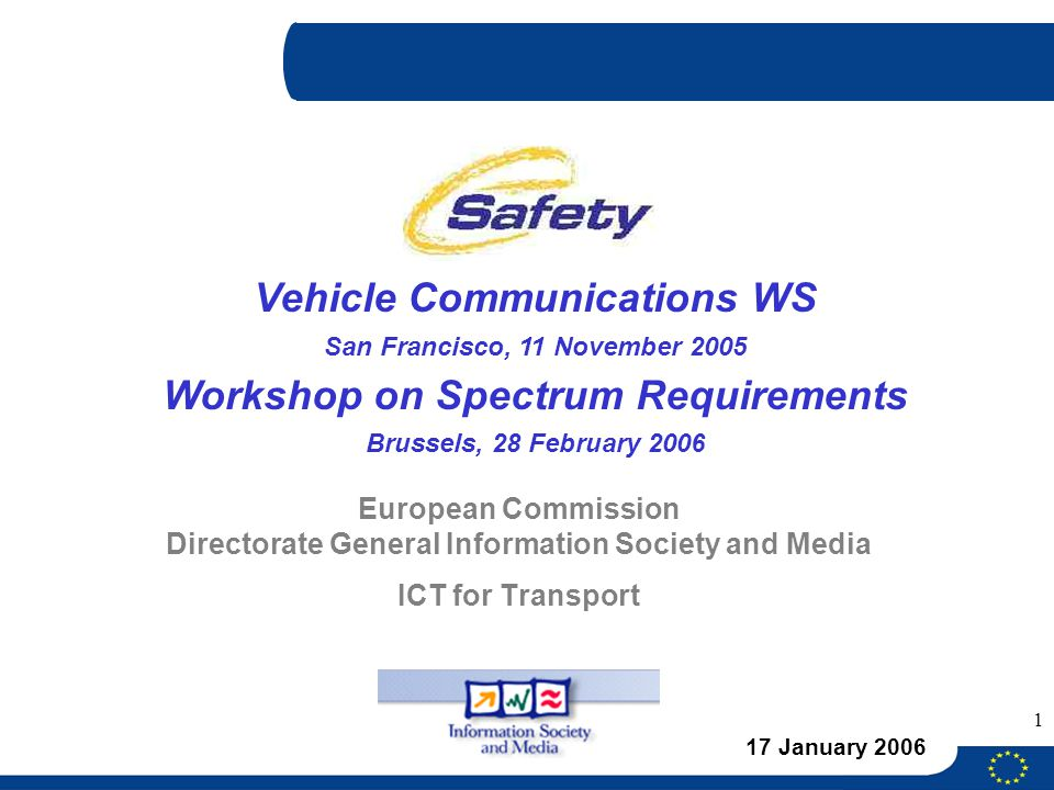 1 European Commission Directorate General Information Society and Media ICT for Transport 17 January 2006 Vehicle Communications WS San Francisco, 11 November 2005 Workshop on Spectrum Requirements Brussels, 28 February 2006