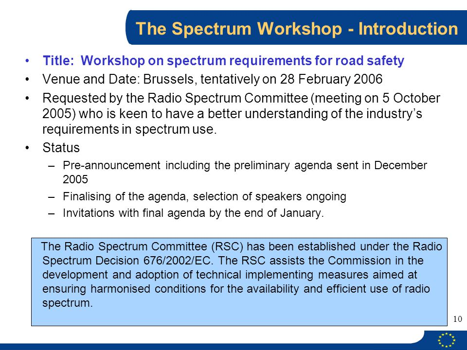 10 The Spectrum Workshop - Introduction Title: Workshop on spectrum requirements for road safety Venue and Date: Brussels, tentatively on 28 February 2006 Requested by the Radio Spectrum Committee (meeting on 5 October 2005) who is keen to have a better understanding of the industry's requirements in spectrum use.