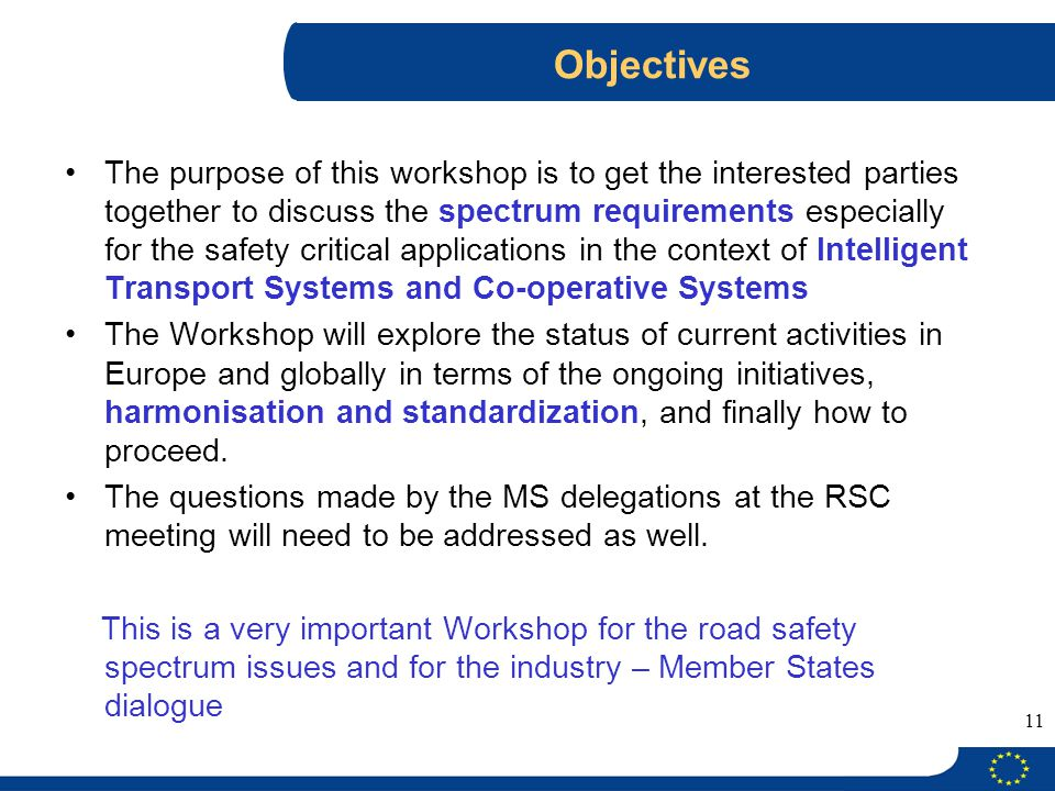 11 Objectives The purpose of this workshop is to get the interested parties together to discuss the spectrum requirements especially for the safety critical applications in the context of Intelligent Transport Systems and Co-operative Systems The Workshop will explore the status of current activities in Europe and globally in terms of the ongoing initiatives, harmonisation and standardization, and finally how to proceed.
