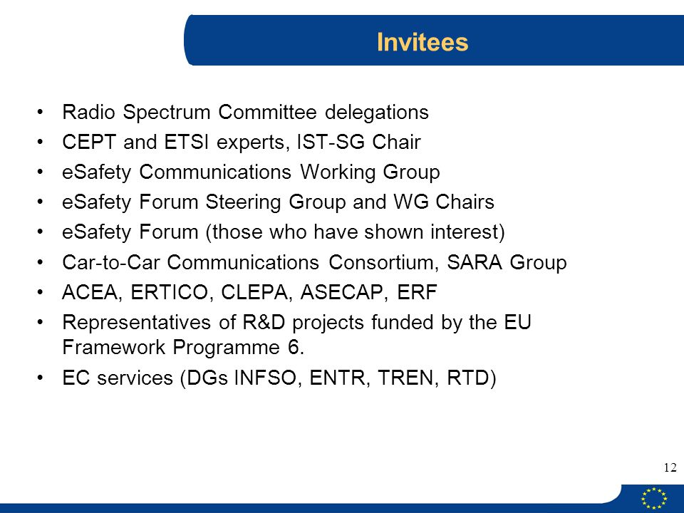 12 Invitees Radio Spectrum Committee delegations CEPT and ETSI experts, IST-SG Chair eSafety Communications Working Group eSafety Forum Steering Group and WG Chairs eSafety Forum (those who have shown interest) Car-to-Car Communications Consortium, SARA Group ACEA, ERTICO, CLEPA, ASECAP, ERF Representatives of R&D projects funded by the EU Framework Programme 6.