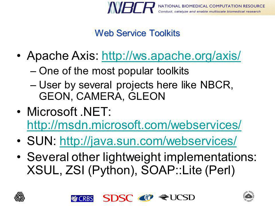 Web Service Toolkits Apache Axis:   –One of the most popular toolkits –User by several projects here like NBCR, GEON, CAMERA, GLEON Microsoft.NET:     SUN:   Several other lightweight implementations: XSUL, ZSI (Python), SOAP::Lite (Perl)