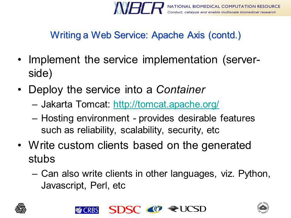 Writing a Web Service: Apache Axis (contd.) Implement the service implementation (server- side) Deploy the service into a Container –Jakarta Tomcat:   –Hosting environment - provides desirable features such as reliability, scalability, security, etc Write custom clients based on the generated stubs –Can also write clients in other languages, viz.