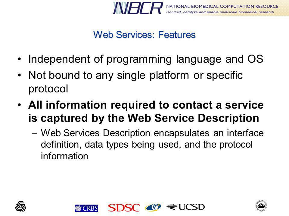 Web Services: Features Independent of programming language and OS Not bound to any single platform or specific protocol All information required to contact a service is captured by the Web Service Description –Web Services Description encapsulates an interface definition, data types being used, and the protocol information