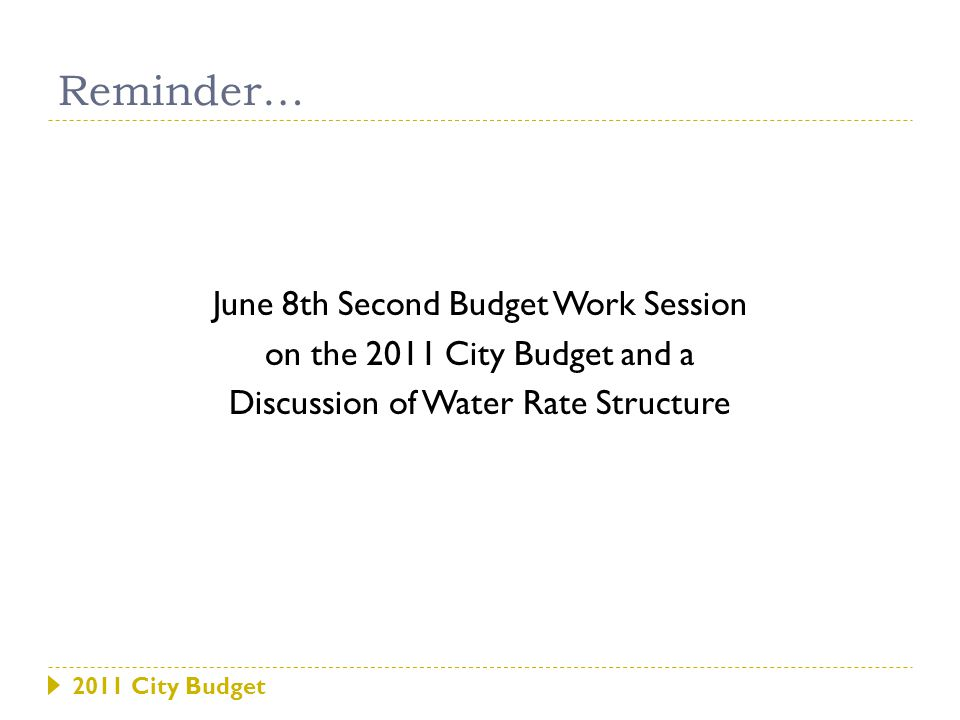 2011 City Budget June 8th Second Budget Work Session on the 2011 City Budget and a Discussion of Water Rate Structure Reminder…