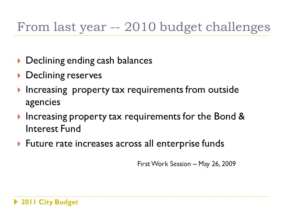 2011 City Budget  Declining ending cash balances  Declining reserves  Increasing property tax requirements from outside agencies  Increasing property tax requirements for the Bond & Interest Fund  Future rate increases across all enterprise funds From last year -- 2010 budget challenges First Work Session – May 26, 2009