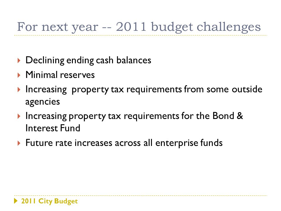 2011 City Budget 2011 budget challenges Projected Property Taxes for Outside AgenciesLeviesChange RCPD27.0251.463 Library4.2470.000 Library EBF0.9320.000 Riley County Health Department0.5760.045 32.7811.509 Property Taxes for City Services General Fund2.7210.000 Employee Benefit Fund1.4590.722 Fire Equipment Reserve0.1160.000 General Improvement0.000 Park Development0.000 KP&F0.174(0.173) Industrial Promotion0.000 Bond & Interest Fund5.7913.695 10.2614.244 Possible 2011 Mill levy 43.041 Estimated increase over 2010 Mill Levy 5.752