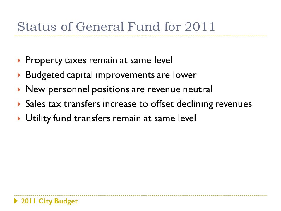 2011 City Budget  Property taxes remain at same level  Budgeted capital improvements are lower  New personnel positions are revenue neutral  Sales tax transfers increase to offset declining revenues  Utility fund transfers remain at same level Status of General Fund for 2011