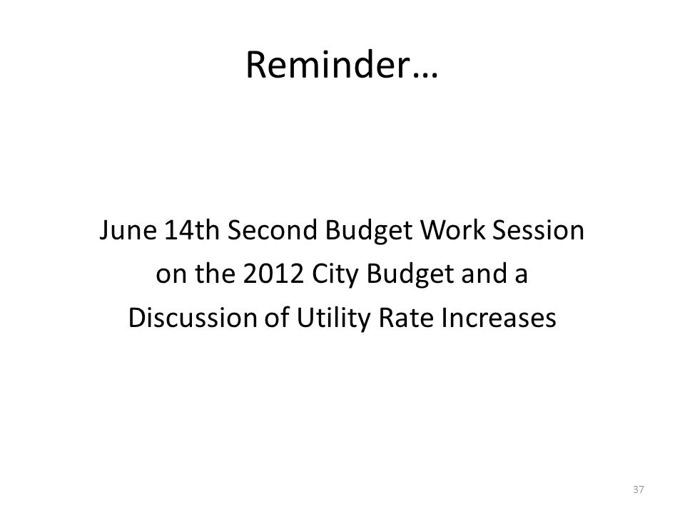 Reminder… June 14th Second Budget Work Session on the 2012 City Budget and a Discussion of Utility Rate Increases 37
