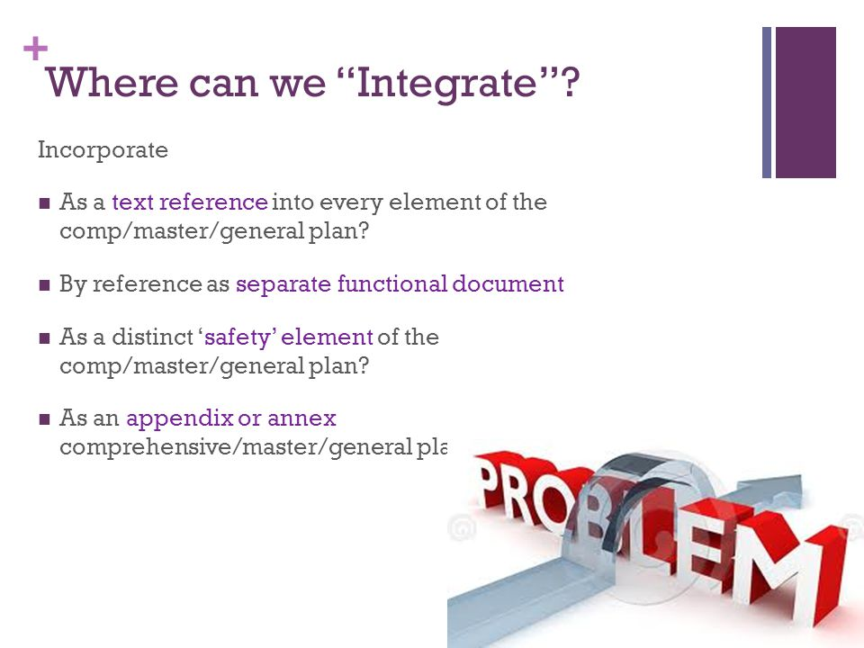 """+ Where can we """"Integrate""""? Incorporate As a text reference into every element of the comp/master/general plan? By reference as separate functional do"""