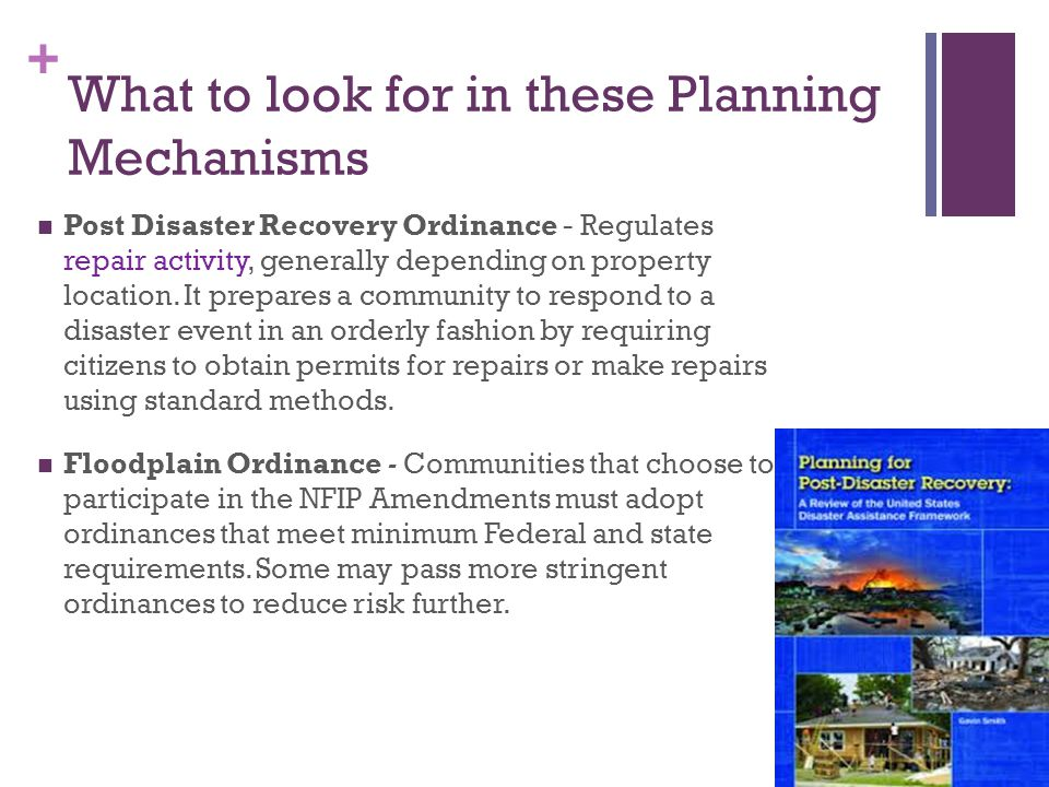 + What to look for in these Planning Mechanisms Post Disaster Recovery Ordinance - Regulates repair activity, generally depending on property location