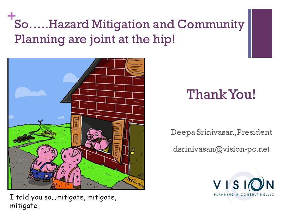 + So…..Hazard Mitigation and Community Planning are joint at the hip! Thank You! Deepa Srinivasan, President dsrinivasan@vision-pc.net I told you so…m