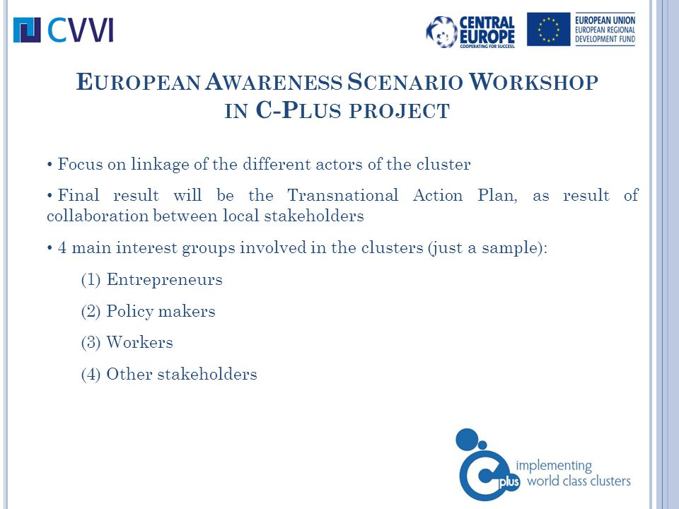 E UROPEAN A WARENESS S CENARIO W ORKSHOP IN C-P LUS PROJECT Focus on linkage of the different actors of the cluster Final result will be the Transnational Action Plan, as result of collaboration between local stakeholders 4 main interest groups involved in the clusters (just a sample): (1) Entrepreneurs (2) Policy makers (3) Workers (4) Other stakeholders