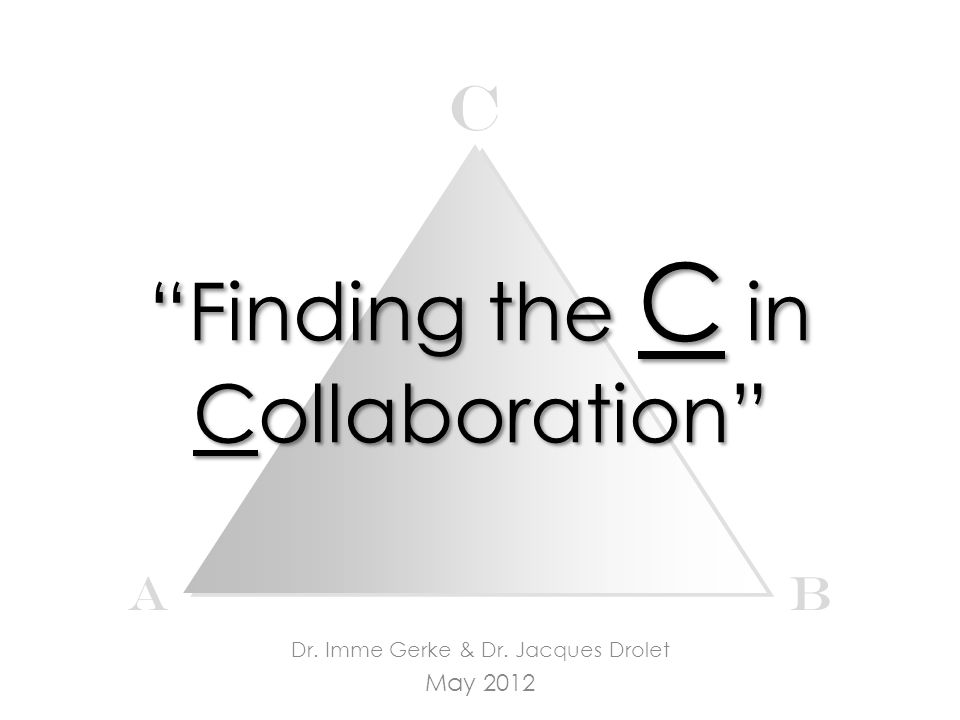 Finding the C in Collaboration Dr. Imme Gerke & Dr. Jacques Drolet May 2012 c AB