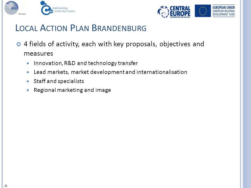 L OCAL A CTION P LAN B RANDENBURG 4 fields of activity, each with key proposals, objectives and measures Innovation, R&D and technology transfer Lead markets, market development and internationalisation Staff and specialists Regional marketing and image -4-