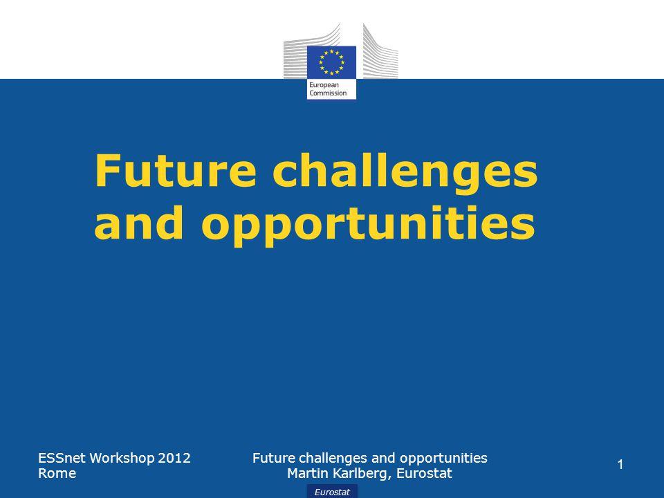 Eurostat Future challenges and opportunities ESSnet Workshop 2012 Rome Future challenges and opportunities Martin Karlberg, Eurostat 1