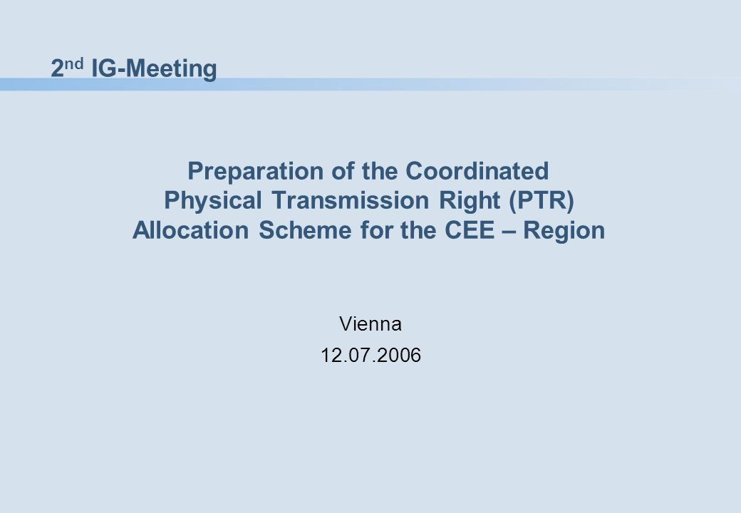 2 nd IG-Meeting Preparation of the Coordinated Physical Transmission Right (PTR) Allocation Scheme for the CEE – Region Vienna 12.07.2006