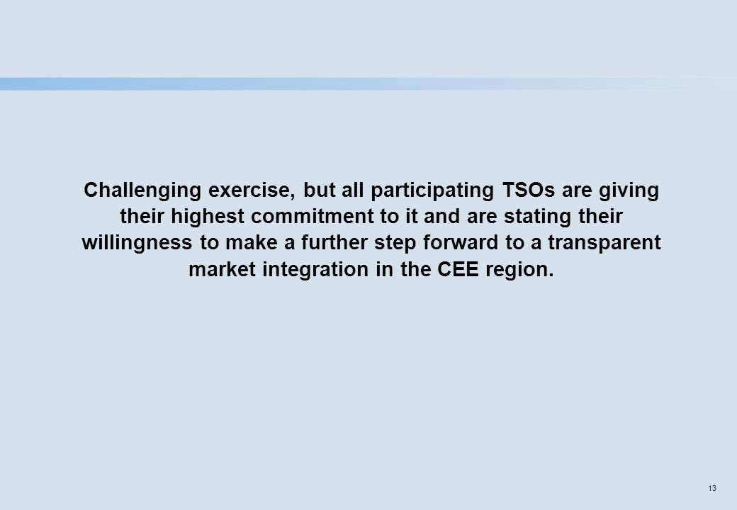 13 Challenging exercise, but all participating TSOs are giving their highest commitment to it and are stating their willingness to make a further step forward to a transparent market integration in the CEE region.