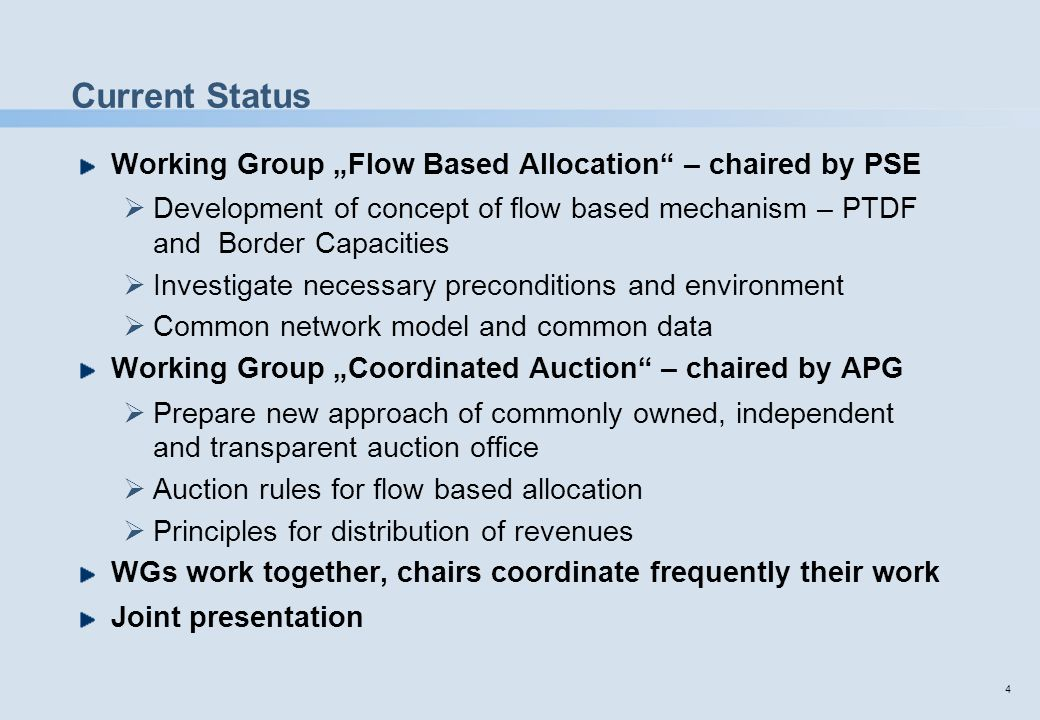 "4 Current Status Working Group ""Flow Based Allocation"" – chaired by PSE  Development of concept of flow based mechanism – PTDF and Border Capacities"