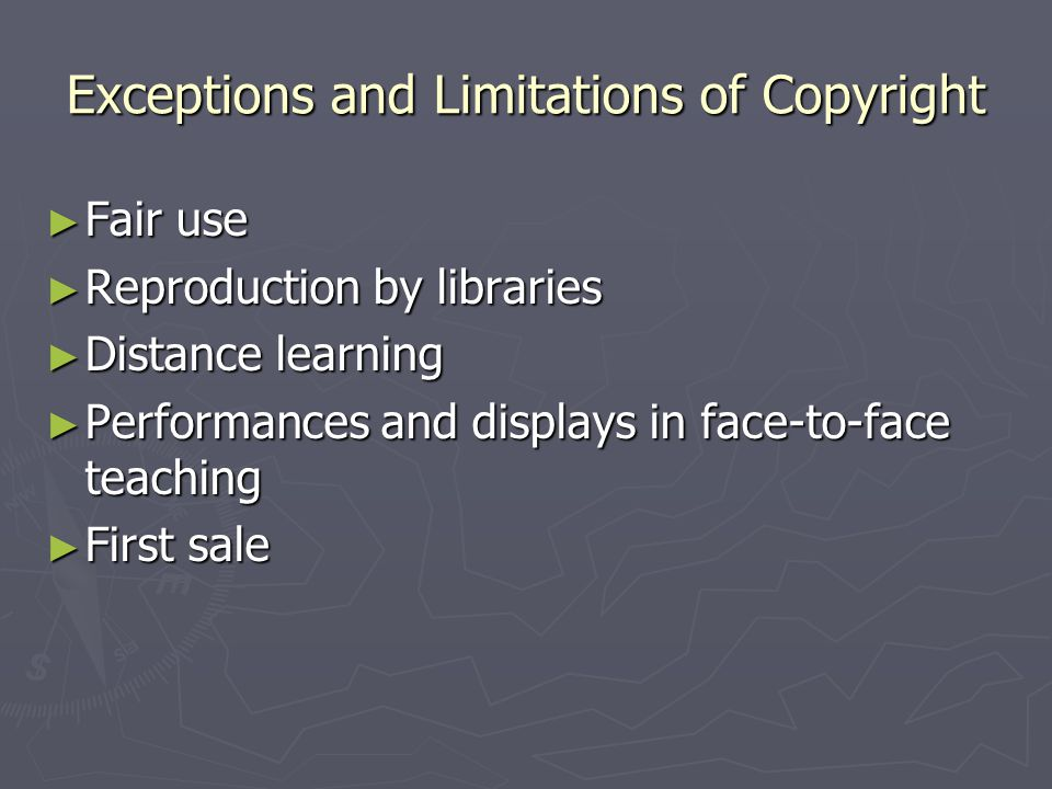 Exceptions and Limitations of Copyright ► Fair use ► Reproduction by libraries ► Distance learning ► Performances and displays in face-to-face teaching ► First sale
