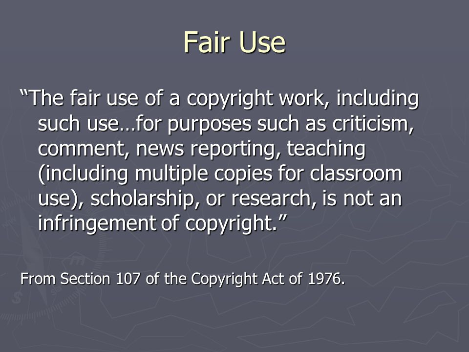Fair Use The fair use of a copyright work, including such use…for purposes such as criticism, comment, news reporting, teaching (including multiple copies for classroom use), scholarship, or research, is not an infringement of copyright. From Section 107 of the Copyright Act of 1976.