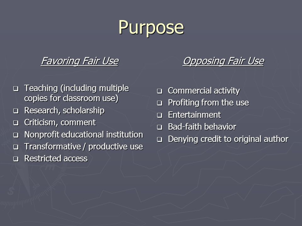Purpose Favoring Fair Use  Teaching (including multiple copies for classroom use)  Research, scholarship  Criticism, comment  Nonprofit educational institution  Transformative / productive use  Restricted access Opposing Fair Use  Commercial activity  Profiting from the use  Entertainment  Bad-faith behavior  Denying credit to original author