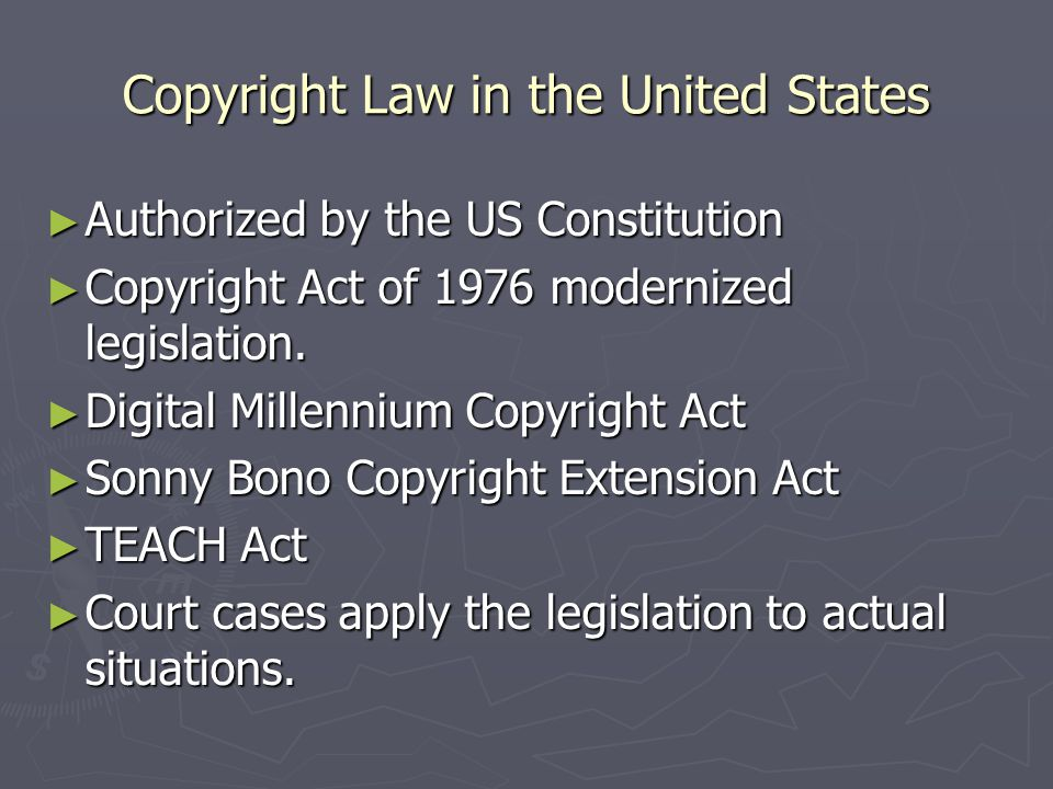 Copyright Law in the United States ► Authorized by the US Constitution ► Copyright Act of 1976 modernized legislation.