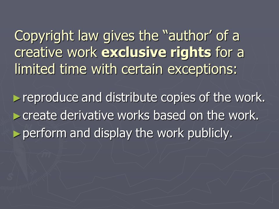 Copyright law gives the author' of a creative work exclusive rights for a limited time with certain exceptions: ► reproduce and distribute copies of the work.